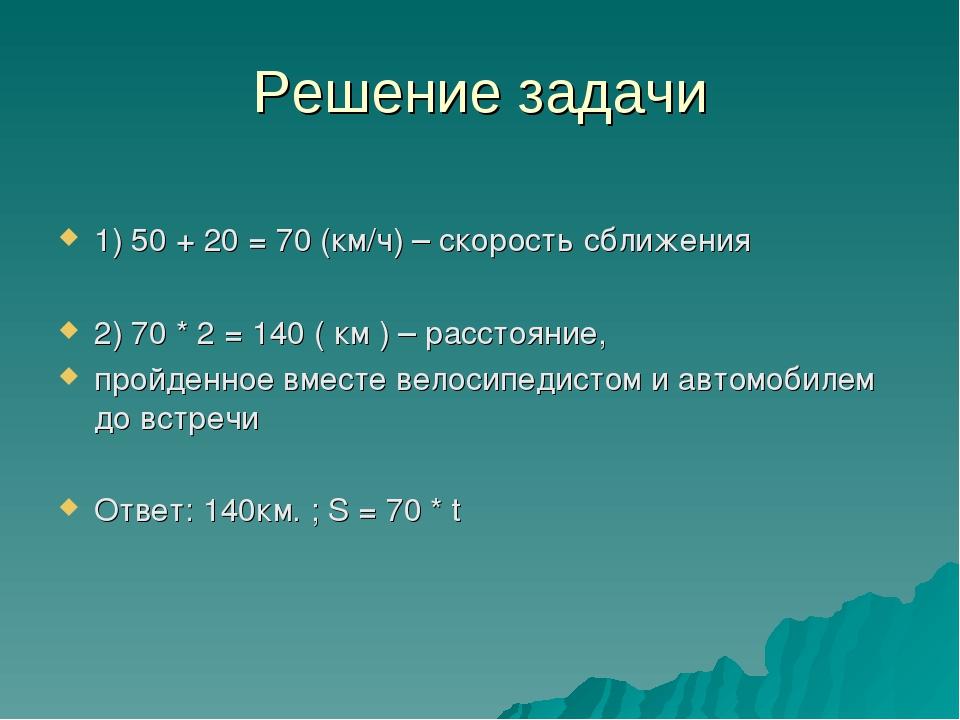 Решение задачи 1) 50 + 20 = 70 (км/ч) – скорость сближения 2) 70 * 2 = 140 (...