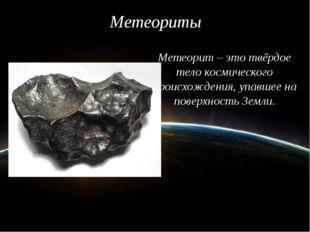 Метеориты Метеорит – это твёрдое тело космического происхождения, упавшее на