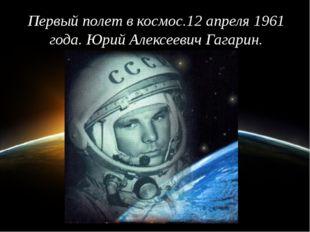 Первыйполетвкосмос.12 апреля 1961 года. Юрий Алексеевич Гагарин.