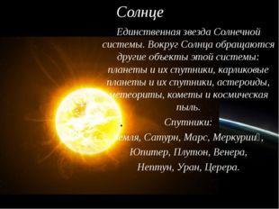 Солнце Единственная звезда Солнечной системы. Вокруг Солнца обращаются другие