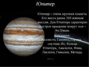 Юпитер Юпитер – очень крупная планета. Его масса равна 318 земным массам. Для