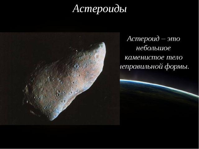 Астероиды Астероид – это небольшое каменистое тело неправильной формы.