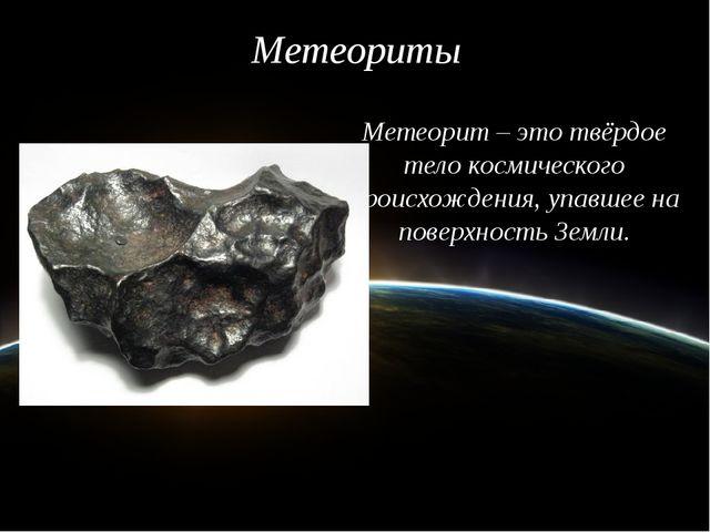 Метеориты Метеорит – это твёрдое тело космического происхождения, упавшее на...
