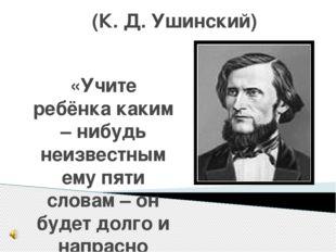 (К. Д. Ушинский) «Учите ребёнка каким – нибудь неизвестным ему пяти словам –