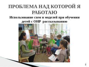 Использование схем и моделей при обучении детей с ОНР рассказыванию ПРОБЛЕМА