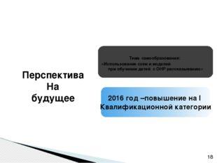 2016 год –повышение на I Квалификационной категории Тема самообразования: «И
