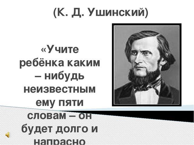(К. Д. Ушинский) «Учите ребёнка каким – нибудь неизвестным ему пяти словам –...
