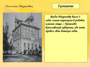Грешнево Когда Некрасову было 3 года, семья переехала в родовое имение отца