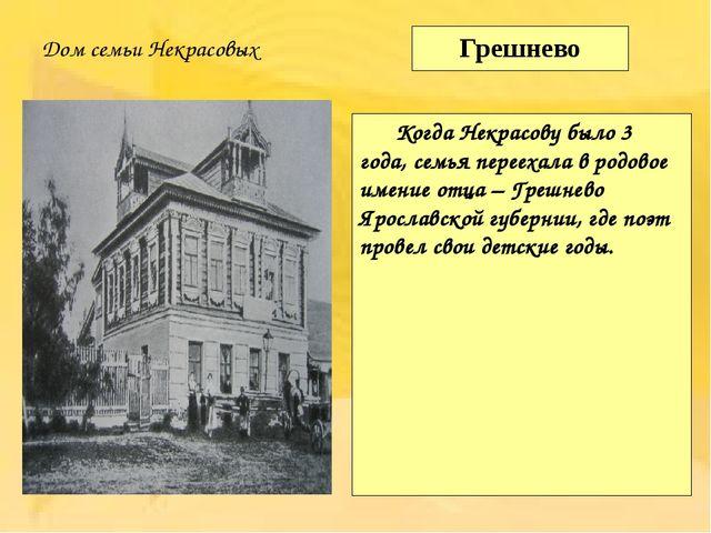 Грешнево Когда Некрасову было 3 года, семья переехала в родовое имение отца...