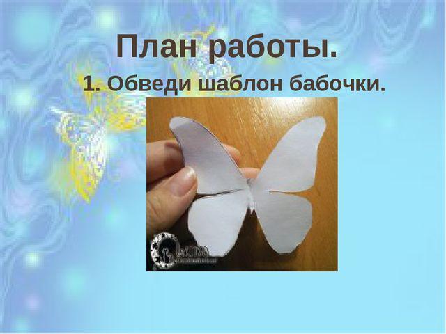 План работы. 1. Обведи шаблон бабочки.