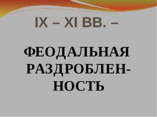IX – XI ВВ. – ФЕОДАЛЬНАЯ РАЗДРОБЛЕН-НОСТЬ