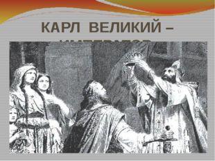 КАРЛ ВЕЛИКИЙ – ИМПЕРАТОР
