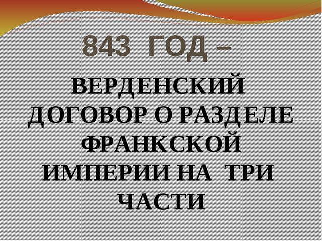 843 ГОД – ВЕРДЕНСКИЙ ДОГОВОР О РАЗДЕЛЕ ФРАНКСКОЙ ИМПЕРИИ НА ТРИ ЧАСТИ