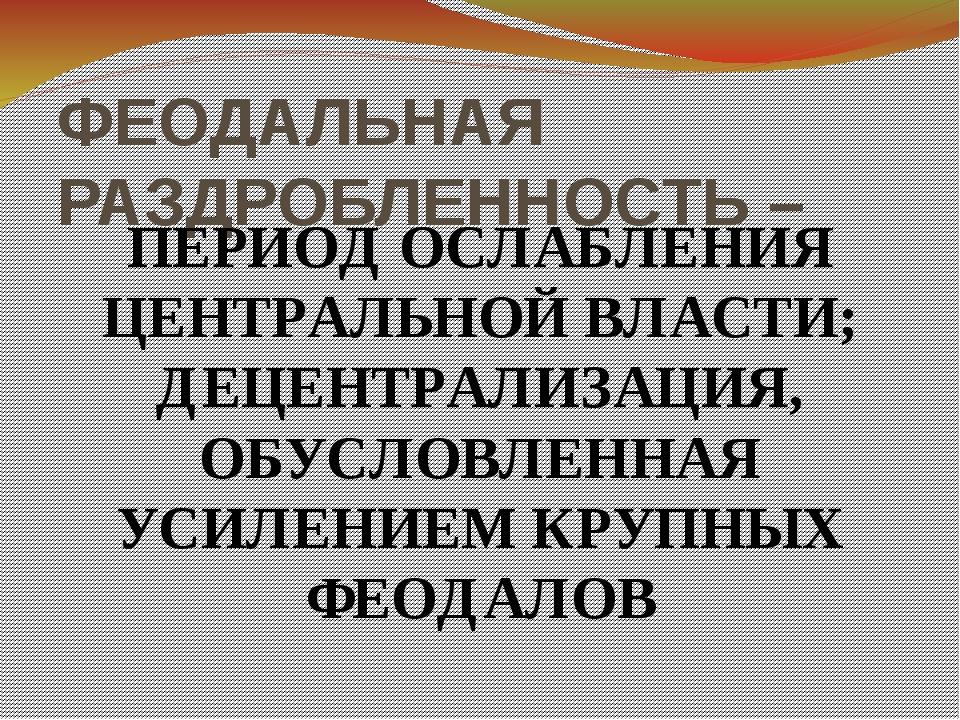 ФЕОДАЛЬНАЯ РАЗДРОБЛЕННОСТЬ – ПЕРИОД ОСЛАБЛЕНИЯ ЦЕНТРАЛЬНОЙ ВЛАСТИ; ДЕЦЕНТРАЛИ...
