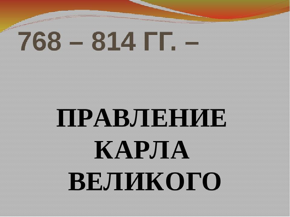 768 – 814 ГГ. – ПРАВЛЕНИЕ КАРЛА ВЕЛИКОГО