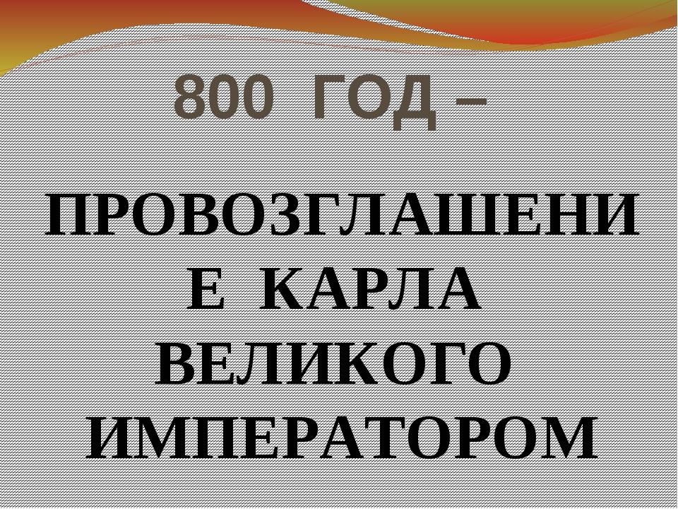 800 ГОД – ПРОВОЗГЛАШЕНИЕ КАРЛА ВЕЛИКОГО ИМПЕРАТОРОМ