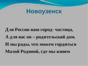 Новоузенск Для России наш город- частица, А для нас он – родительский дом. И