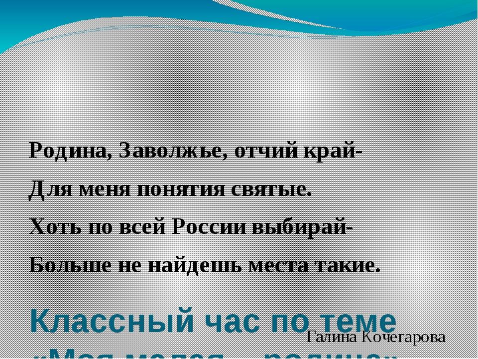 Классный час по теме «Моя малая – родина» Родина, Заволжье, отчий край- Для...
