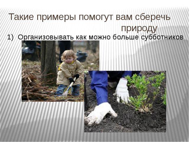 Такие примеры помогут вам сберечь природу 1) Организовывать как можно больше...