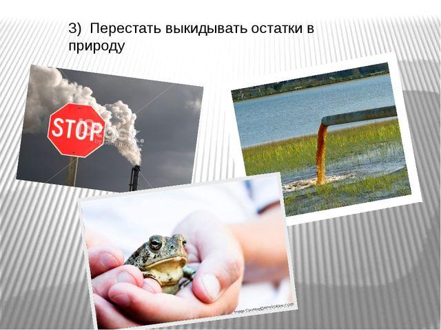 3) Перестать выкидывать остатки в природу