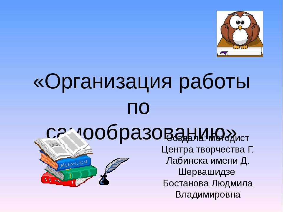 «Организация работы по самообразованию» Создала: методист Центра творчества Г...