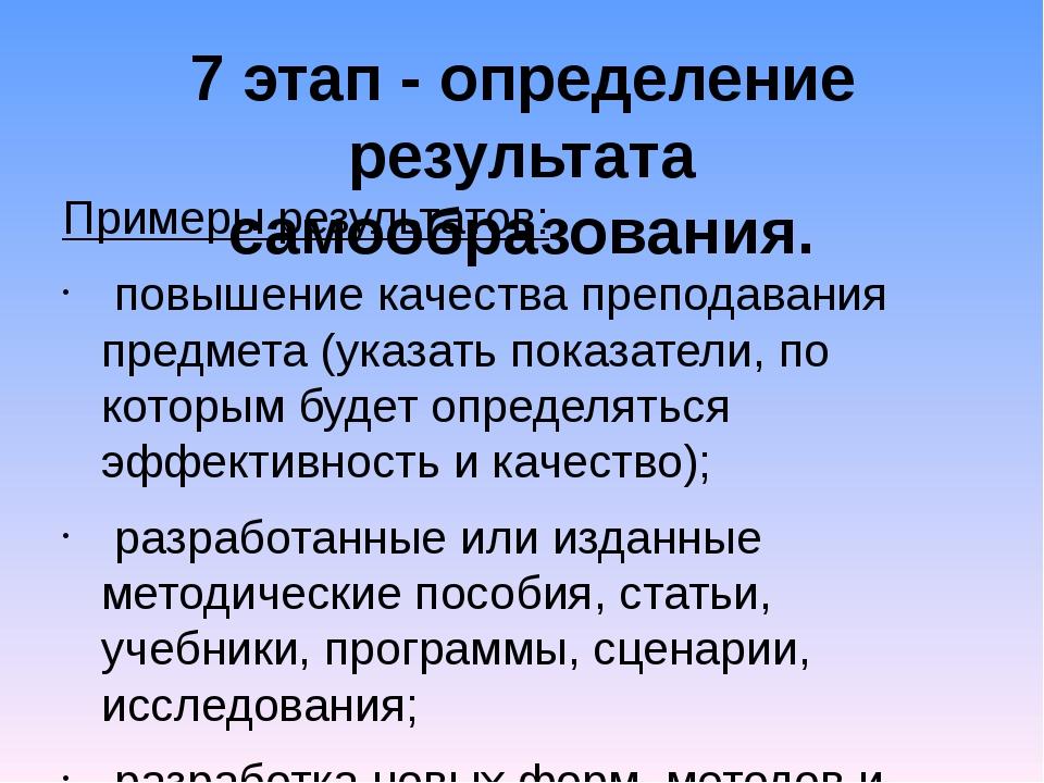 7 этап - определение результата самообразования. Примеры результатов: повышен...