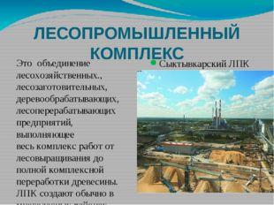 ЛЕСОПРОМЫШЛЕННЫЙ КОМПЛЕКС Сыктывкарский ЛПК Это объединение лесохозяйственных