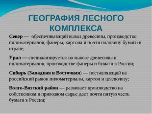 ГЕОГРАФИЯ ЛЕСНОГО КОМПЛЕКСА Север — обеспечивающий вывоз древесины, производс