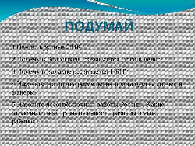 ПОДУМАЙ 1.Назови крупные ЛПК . 2.Почему в Волгограде развивается лесопиление?...