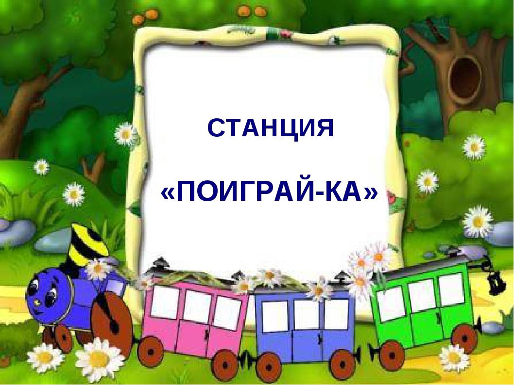 СТАНЦИЯ «ПОИГРАЙ-КА»