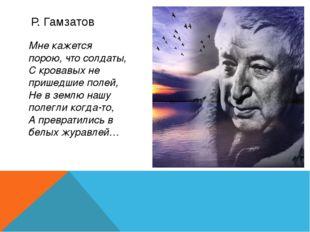 Р. Гамзатов Мне кажется порою, что солдаты, С кровавых не пришедшие полей, Не