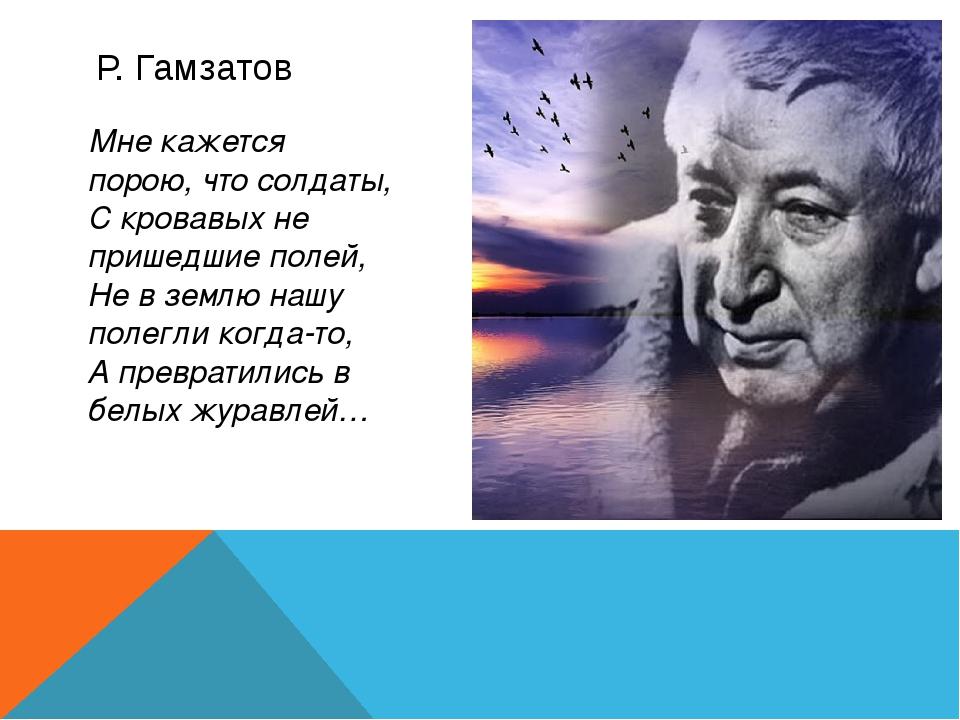 Р. Гамзатов Мне кажется порою, что солдаты, С кровавых не пришедшие полей, Не...
