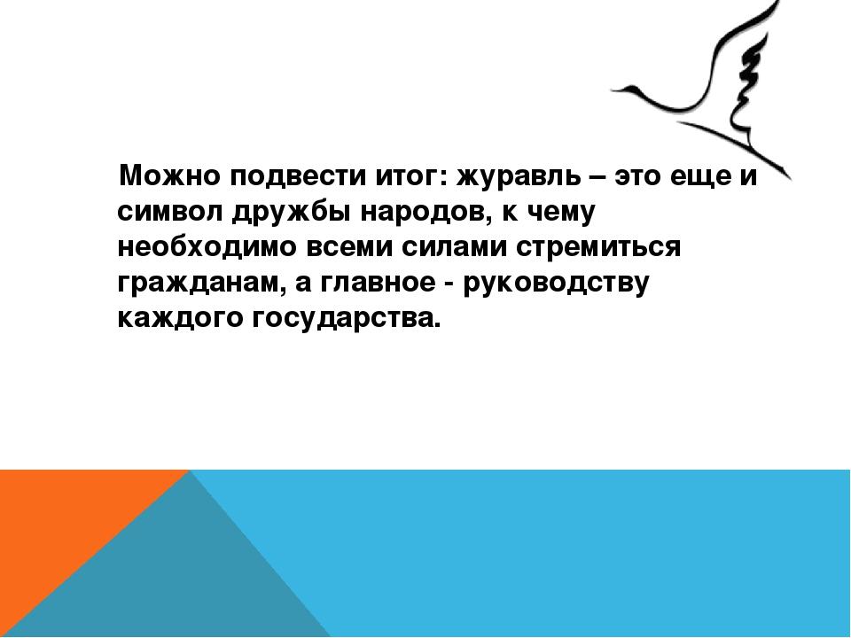 Можно подвести итог: журавль – это еще и символ дружбы народов, к чему необх...