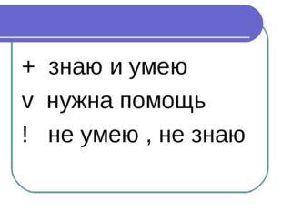 + знаю и умею v нужна помощь ! не умею , не знаю