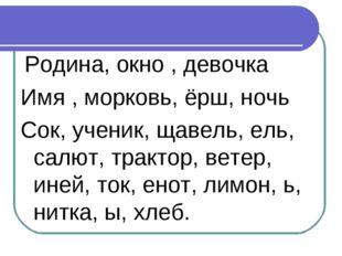 Родина, окно , девочка Имя , морковь, ёрш, ночь Сок, ученик, щавель, ель, са