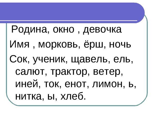 Родина, окно , девочка Имя , морковь, ёрш, ночь Сок, ученик, щавель, ель, са...