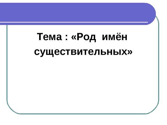 Тема : «Род имён существительных»