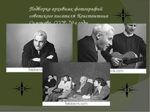Подборка архивных фотографий советского писателя Константина Симонова, СССР,