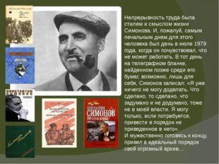 Непрерывность труда была стилем и смыслом жизни Симонова. И, пожалуй, самым п
