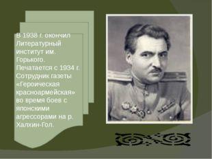 В 1938 г. окончил Литературный институт им. Горького. Печатается с 1934 г. Со