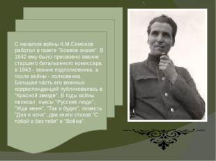 """"""". С началом войны К.М.Симонов работал в газете """"Боевое знамя"""". В 1942 ему бы"""