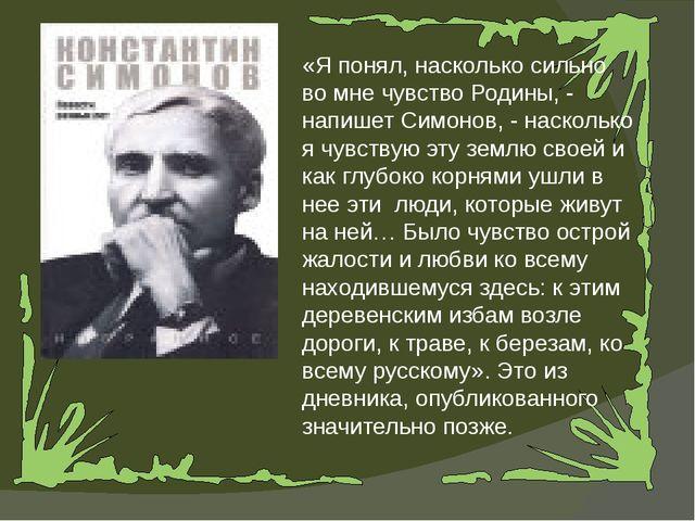 «Я понял, насколько сильно во мне чувство Родины, - напишет Симонов, - наскол...