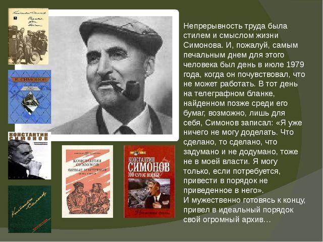 Непрерывность труда была стилем и смыслом жизни Симонова. И, пожалуй, самым п...