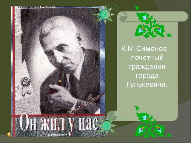К.М.Симонов – почетный гражданин города Гулькевичи.