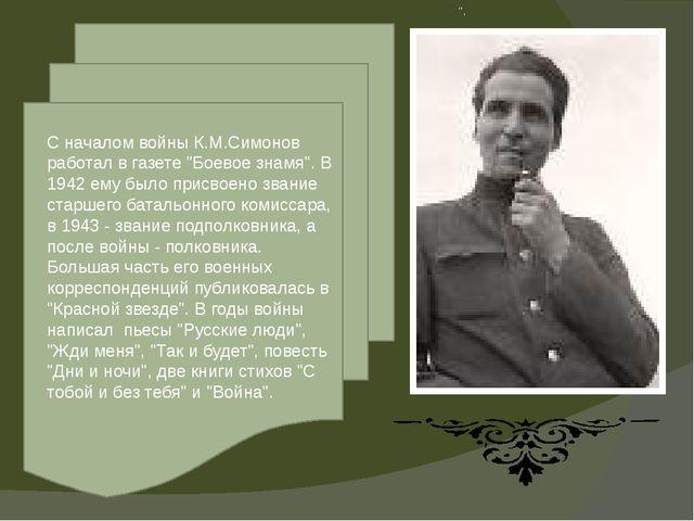 """"""". С началом войны К.М.Симонов работал в газете """"Боевое знамя"""". В 1942 ему бы..."""