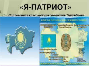 «Я-ПАТРИОТ» Подготовила классный руководитель:Бурумбаева О.Н.