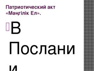 Патриотический акт «Мәңгілік Ел». В Послании народу Казахстана от 17 января 2