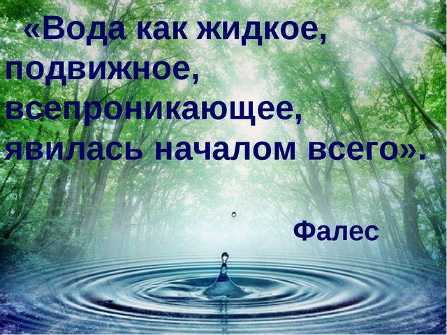 «Вода как жидкое, подвижное, всепроникающее, явилась началом всего». Фалес