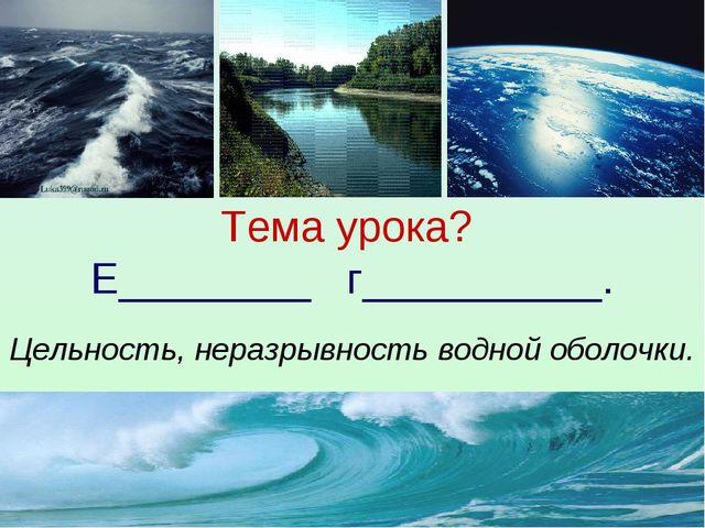 Тема урока? Е________ г__________. Цельность, неразрывность водной оболочки.