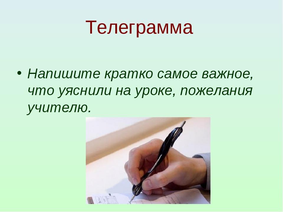 Телеграмма Напишите кратко самое важное, что уяснили на уроке, пожелания учит...